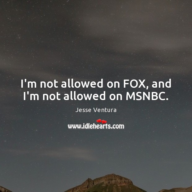 I'm not allowed on FOX, and I'm not allowed on MSNBC. Jesse Ventura Picture Quote
