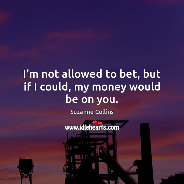 I'm not allowed to bet, but if I could, my money would be on you. Suzanne Collins Picture Quote