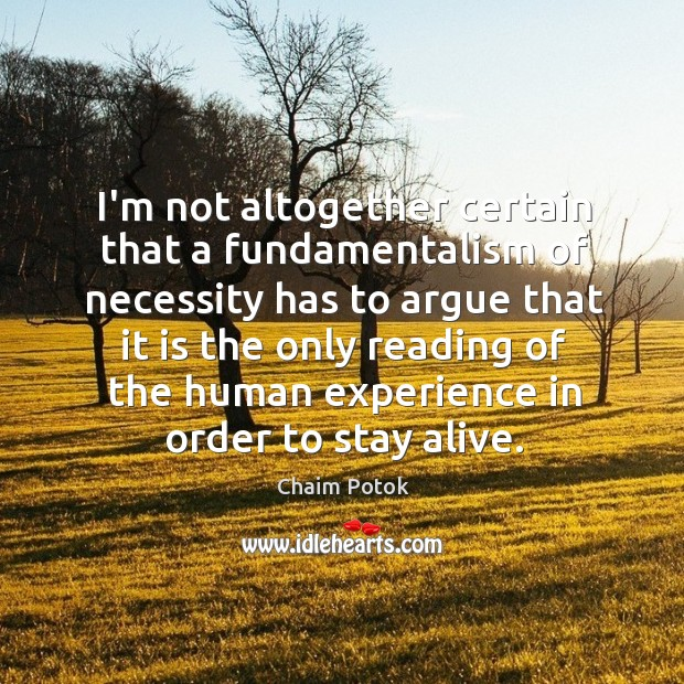 I'm not altogether certain that a fundamentalism of necessity has to argue Chaim Potok Picture Quote