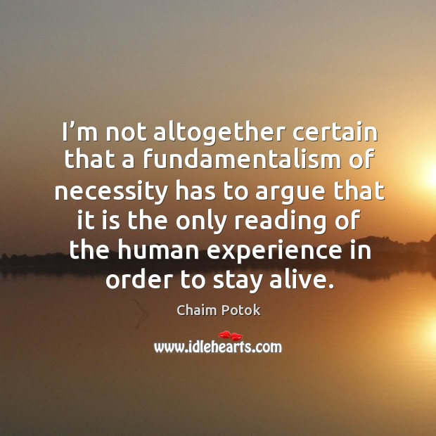 I'm not altogether certain that a fundamentalism of necessity Chaim Potok Picture Quote