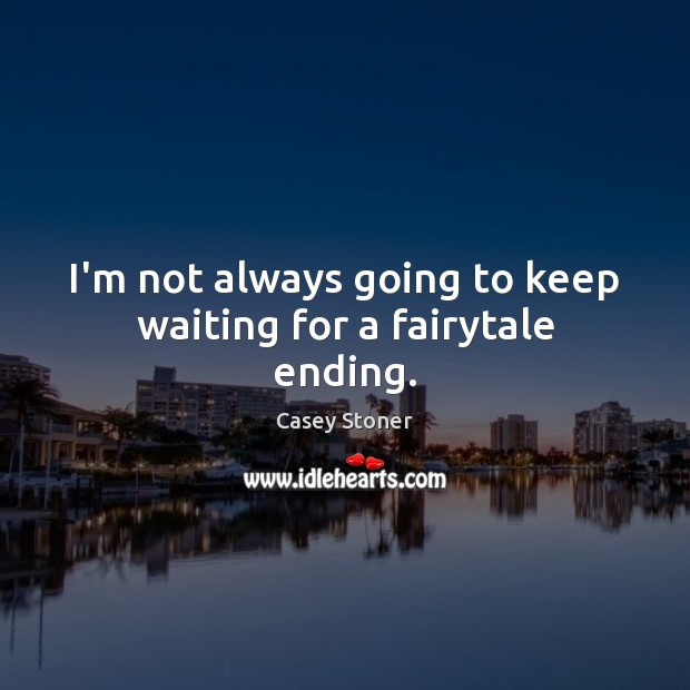 I'm not always going to keep waiting for a fairytale ending. Casey Stoner Picture Quote