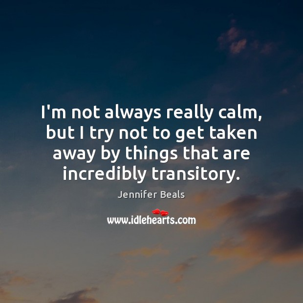I'm not always really calm, but I try not to get taken Jennifer Beals Picture Quote