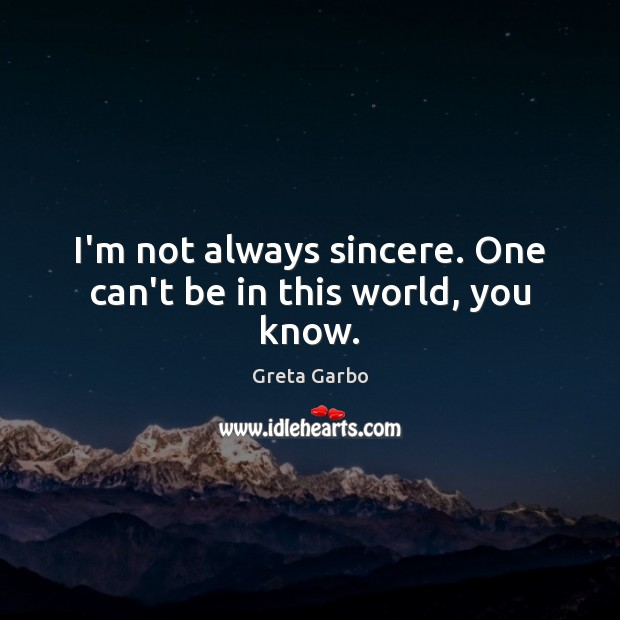 I'm not always sincere. One can't be in this world, you know. Greta Garbo Picture Quote
