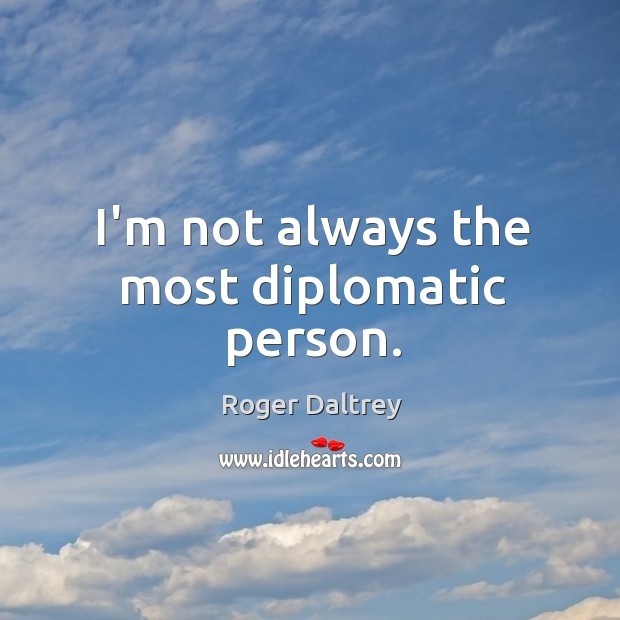 I'm not always the most diplomatic person. Roger Daltrey Picture Quote