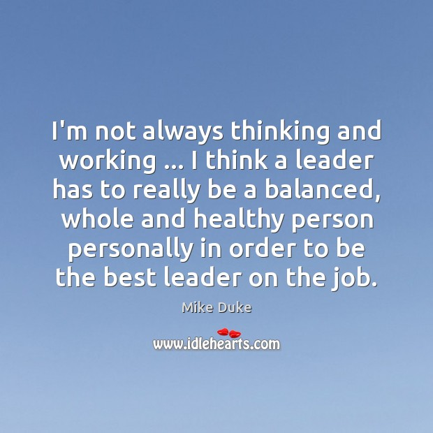 I'm not always thinking and working … I think a leader has to Image