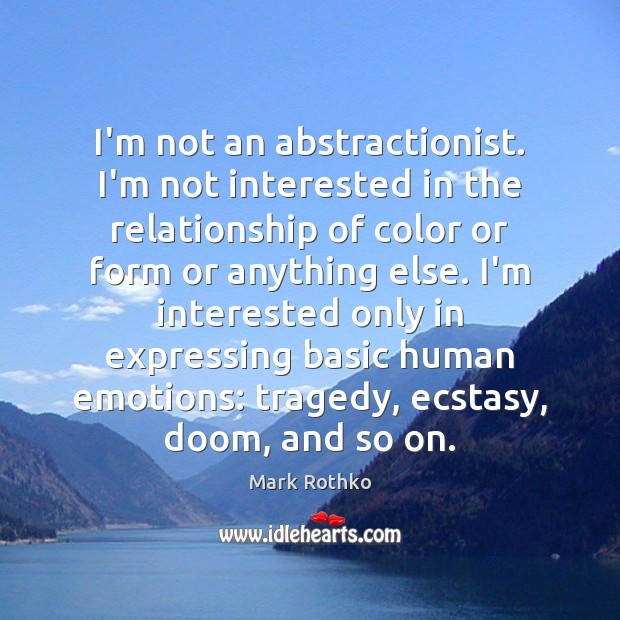 Image, I'm not an abstractionist. I'm not interested in the relationship of color