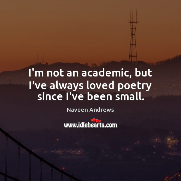 I'm not an academic, but I've always loved poetry since I've been small. Naveen Andrews Picture Quote
