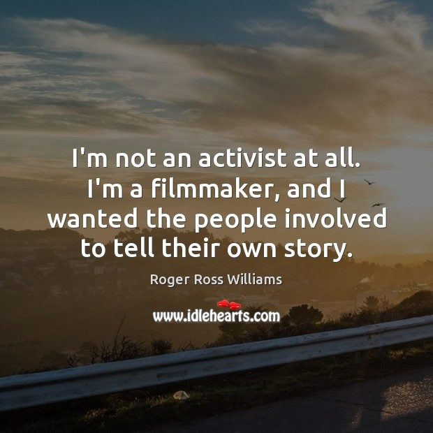 I'm not an activist at all. I'm a filmmaker, and I wanted Image
