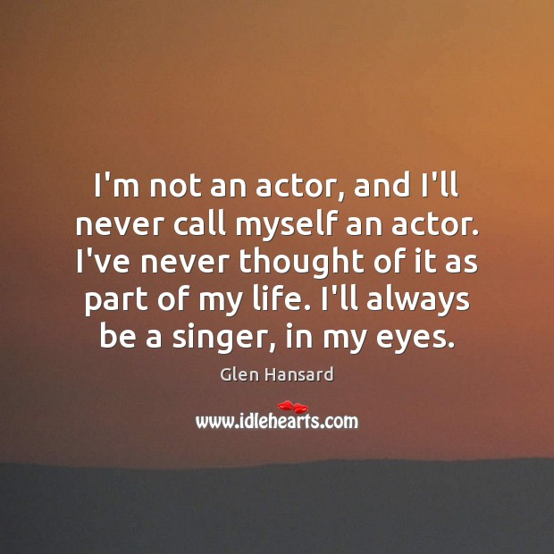 I'm not an actor, and I'll never call myself an actor. I've Glen Hansard Picture Quote