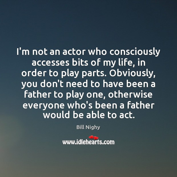 I'm not an actor who consciously accesses bits of my life, in Bill Nighy Picture Quote