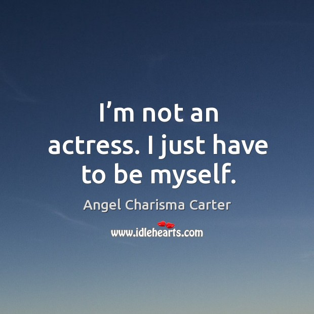 Image, I'm not an actress. I just have to be myself.