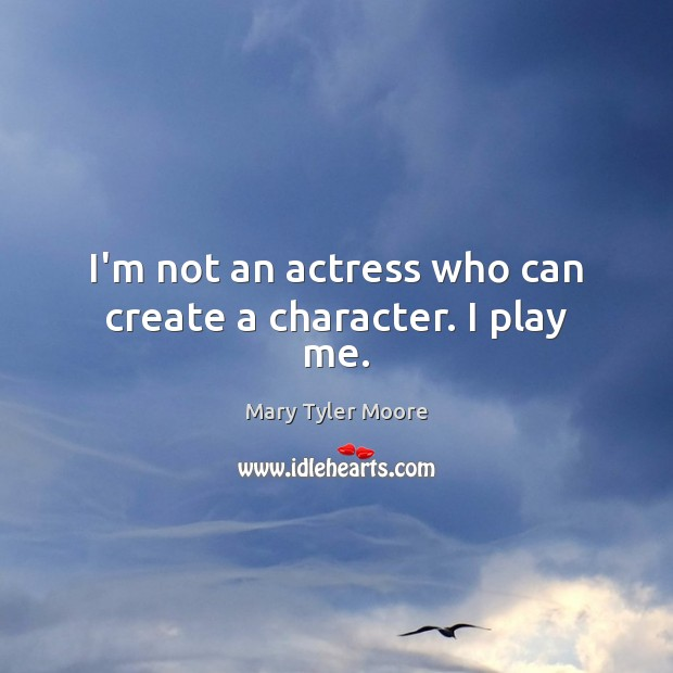 I'm not an actress who can create a character. I play me. Mary Tyler Moore Picture Quote