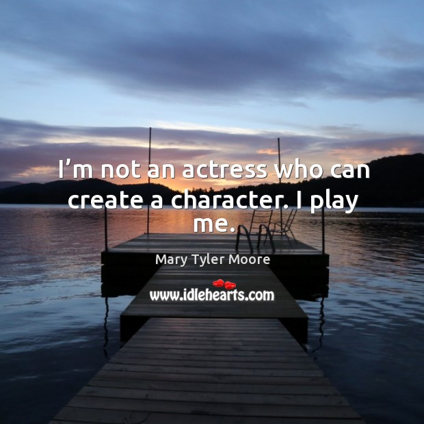 I'm not an actress who can create a character. I play me. Image