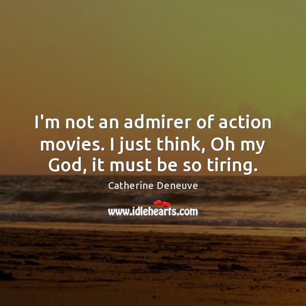 I'm not an admirer of action movies. I just think, Oh my God, it must be so tiring. Catherine Deneuve Picture Quote
