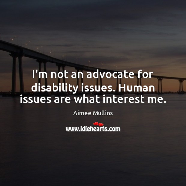 I'm not an advocate for disability issues. Human issues are what interest me. Aimee Mullins Picture Quote