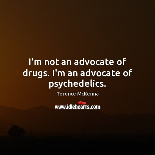 I'm not an advocate of drugs. I'm an advocate of psychedelics. Terence McKenna Picture Quote
