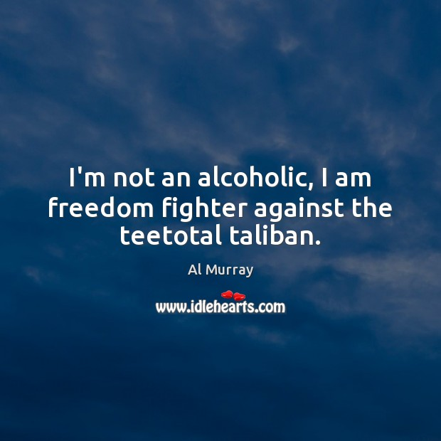 I'm not an alcoholic, I am freedom fighter against the teetotal taliban. Image