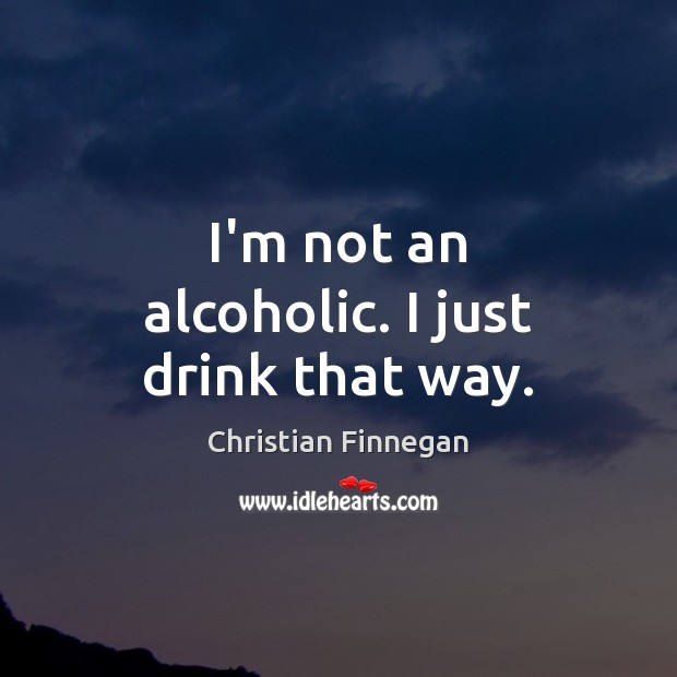 I'm not an alcoholic. I just drink that way. Image