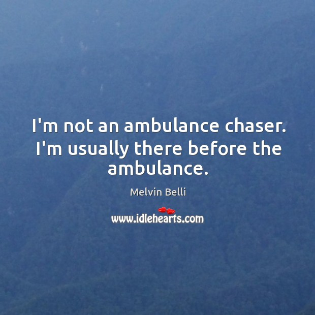 Melvin Belli Picture Quote image saying: I'm not an ambulance chaser. I'm usually there before the ambulance.