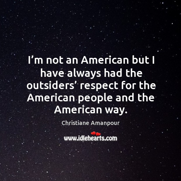 I'm not an american but I have always had the outsiders' respect for the american Christiane Amanpour Picture Quote
