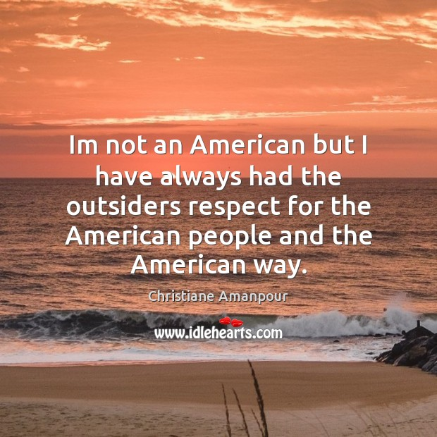Im not an American but I have always had the outsiders respect Christiane Amanpour Picture Quote