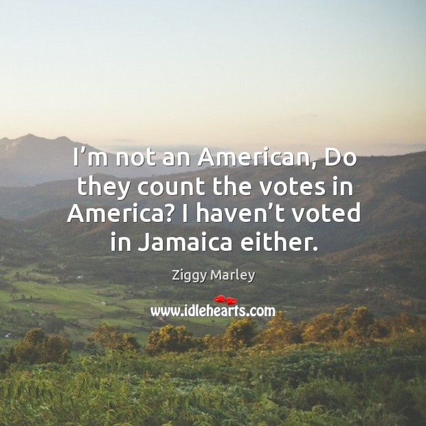 I'm not an american, do they count the votes in america? I haven't voted in jamaica either. Image