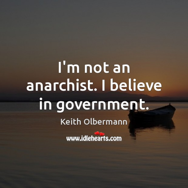 I'm not an anarchist. I believe in government. Keith Olbermann Picture Quote