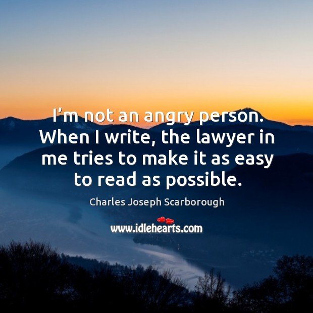 I'm not an angry person. When I write, the lawyer in me tries to make it as easy to read as possible. Image