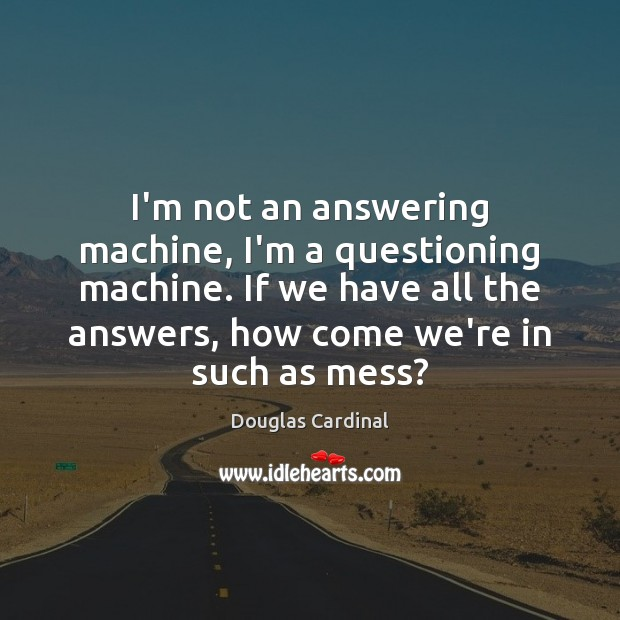 Image, I'm not an answering machine, I'm a questioning machine. If we have