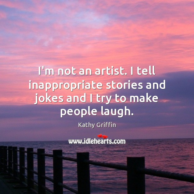 I'm not an artist. I tell inappropriate stories and jokes and I try to make people laugh. Image
