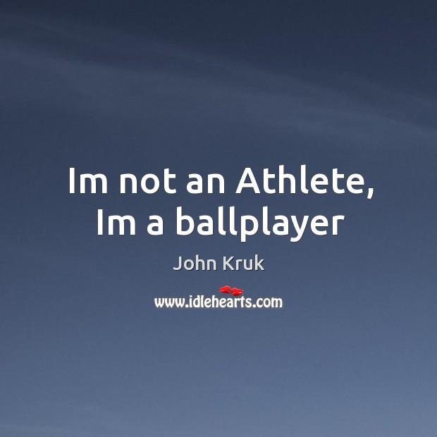Im not an Athlete, Im a ballplayer John Kruk Picture Quote