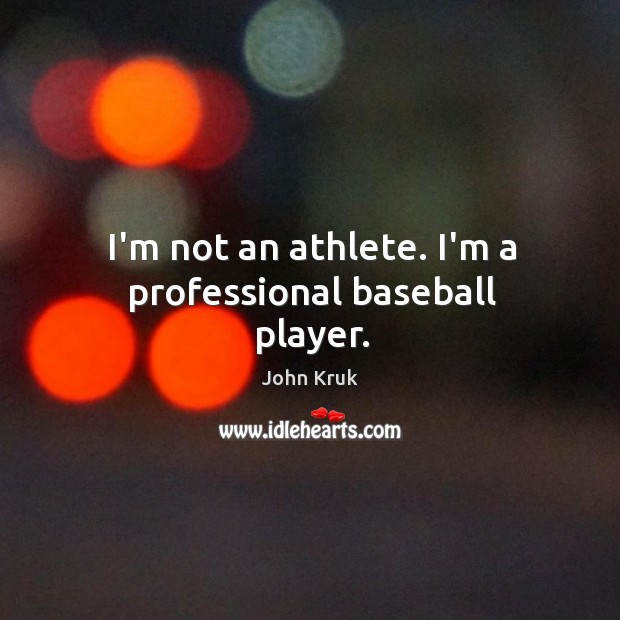 I'm not an athlete. I'm a professional baseball player. John Kruk Picture Quote