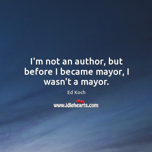 I'm not an author, but before I became mayor, I wasn't a mayor. Ed Koch Picture Quote