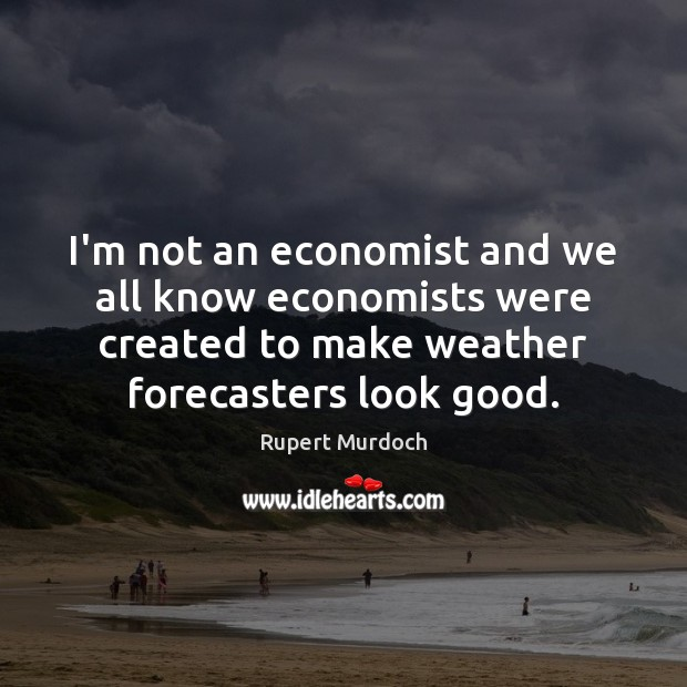I'm not an economist and we all know economists were created to Image