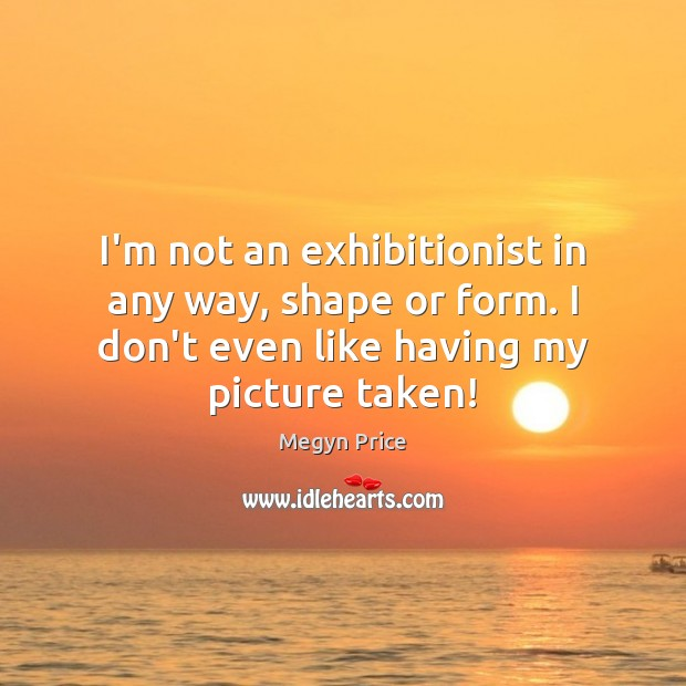 I'm not an exhibitionist in any way, shape or form. I don't Image