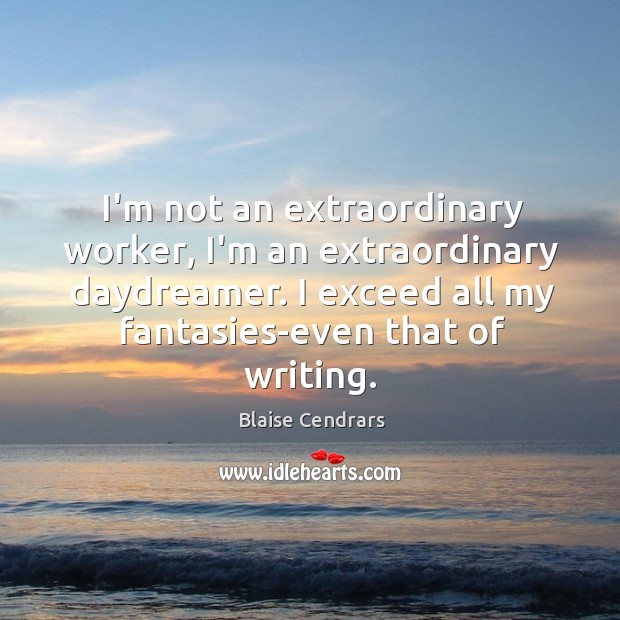 I'm not an extraordinary worker, I'm an extraordinary daydreamer. I exceed all Image