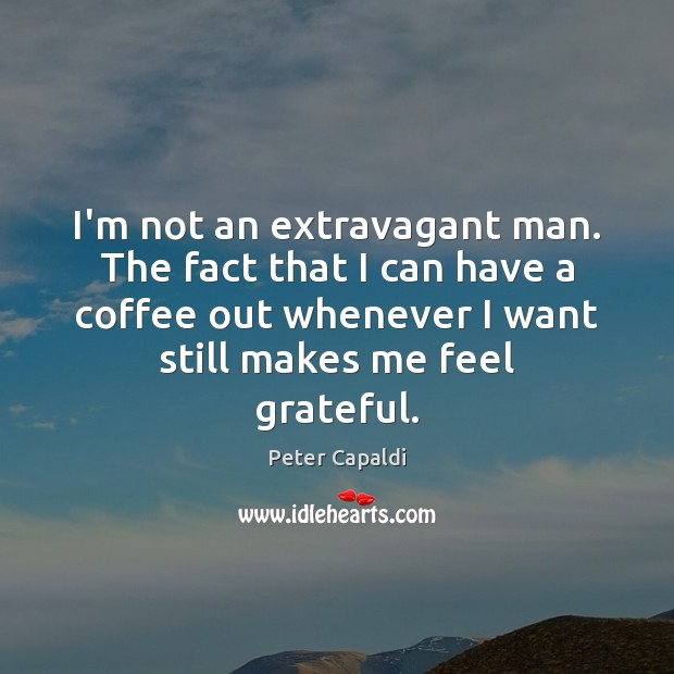 I'm not an extravagant man. The fact that I can have a Image