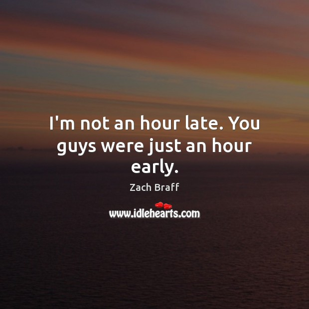 I'm not an hour late. You guys were just an hour early. Image