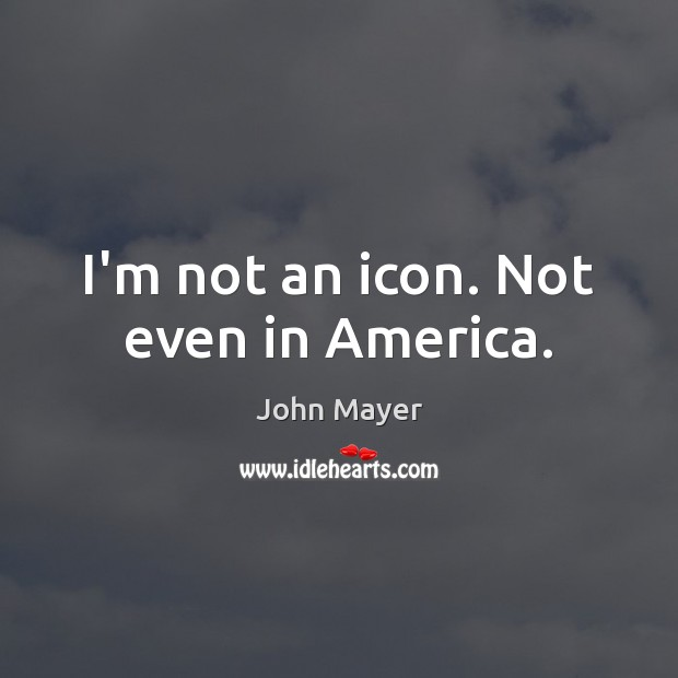 Image, I'm not an icon. Not even in America.