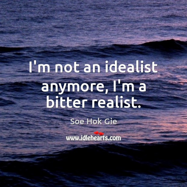 I'm not an idealist anymore, I'm a bitter realist. Image