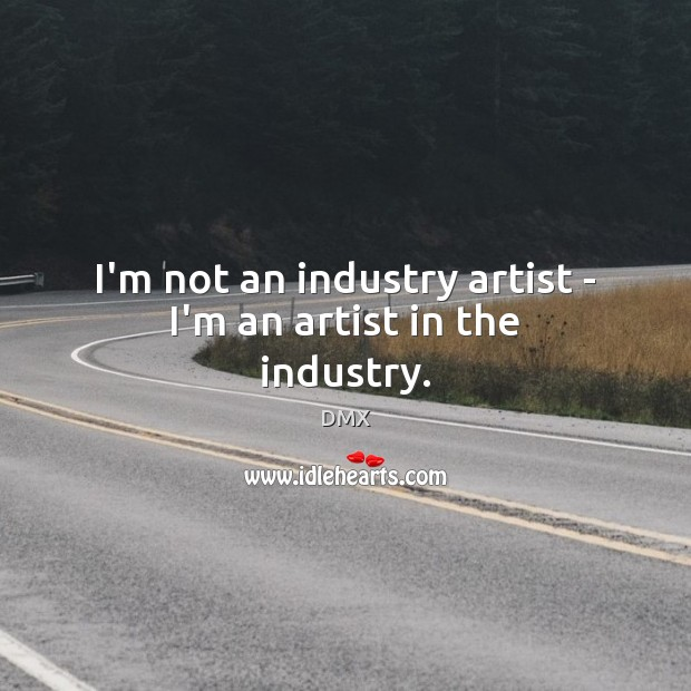 I'm not an industry artist – I'm an artist in the industry. DMX Picture Quote