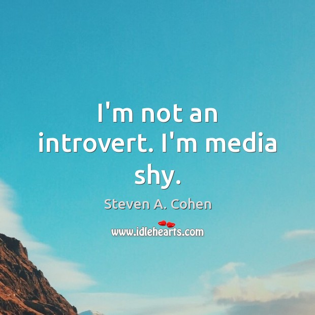 I'm not an introvert. I'm media shy. Steven A. Cohen Picture Quote