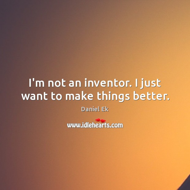 Image, I'm not an inventor. I just want to make things better.