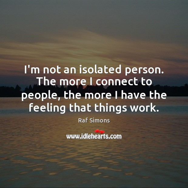 I'm not an isolated person. The more I connect to people, the Image