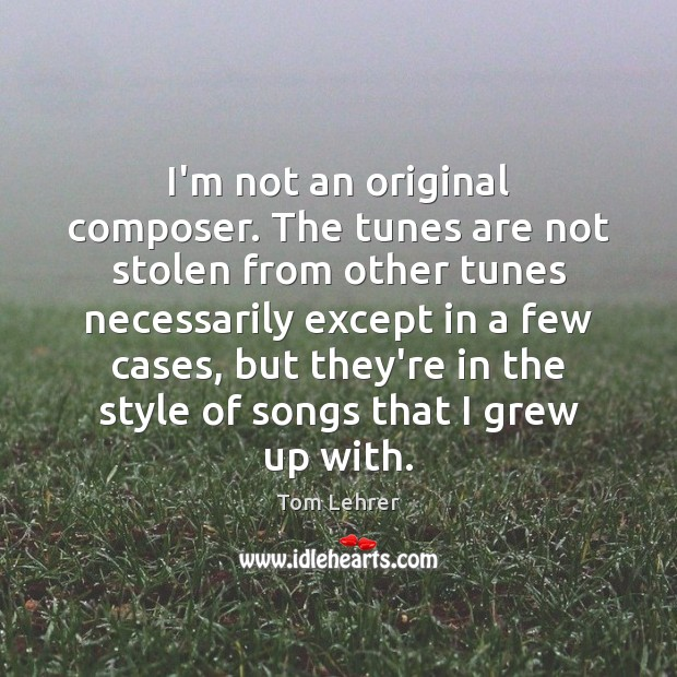 I'm not an original composer. The tunes are not stolen from other Tom Lehrer Picture Quote