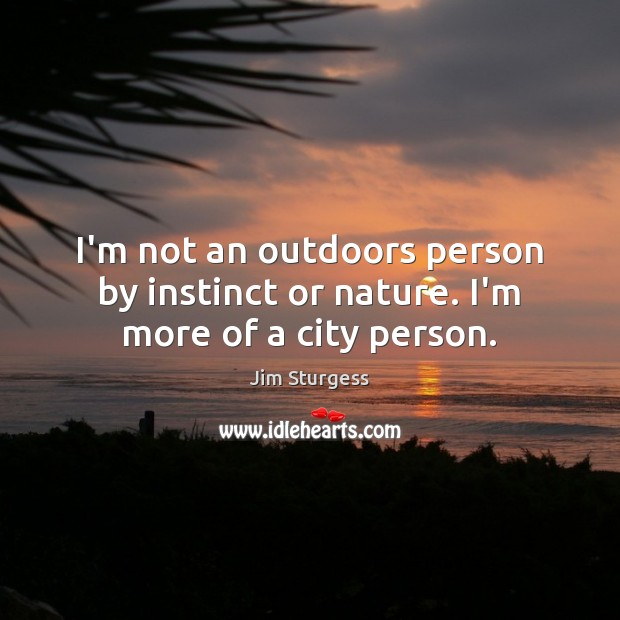 I'm not an outdoors person by instinct or nature. I'm more of a city person. Image