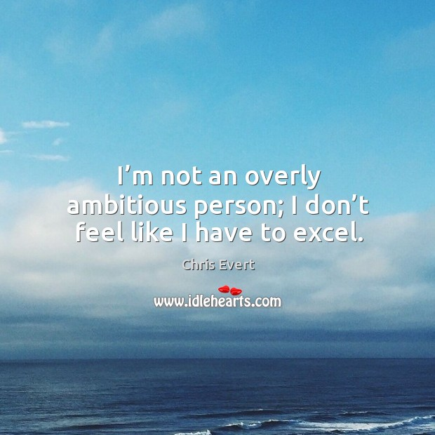 Image, I'm not an overly ambitious person; I don't feel like I have to excel.