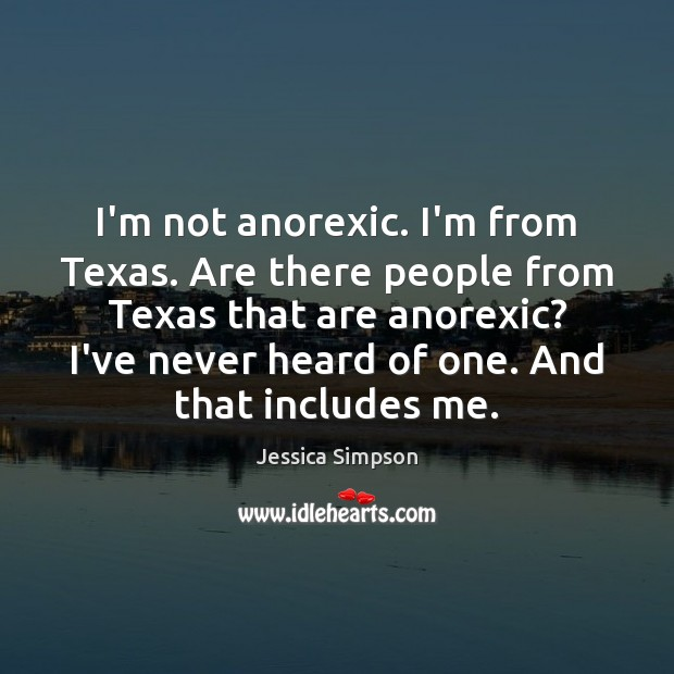 I'm not anorexic. I'm from Texas. Are there people from Texas that Image