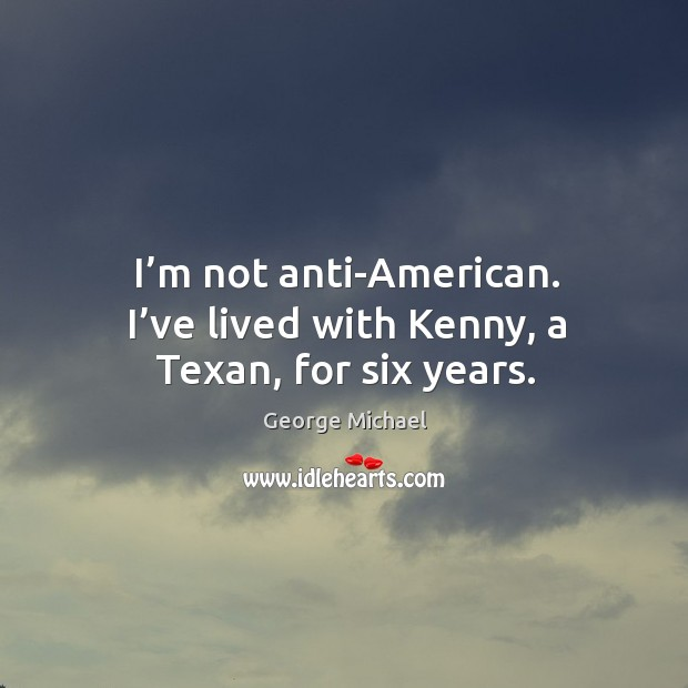 I'm not anti-american. I've lived with kenny, a texan, for six years. Image