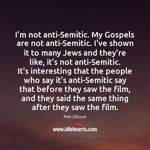 I'm not anti-Semitic. My Gospels are not anti-Semitic. I've shown it to Mel Gibson Picture Quote
